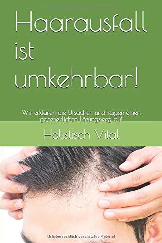 Haarausfall ist umkehrbar!: Wir erklären die Ursachen und zeigen einen ganzheitlichen Lösungsweg auf