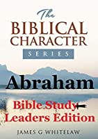 Abraham (Bible Study Leaders Edition): Biblical Characters Series