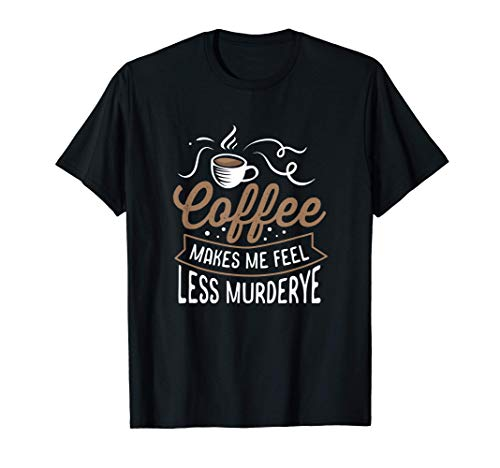 Coffee Makes Me Feel Less Murdery T-Shirt