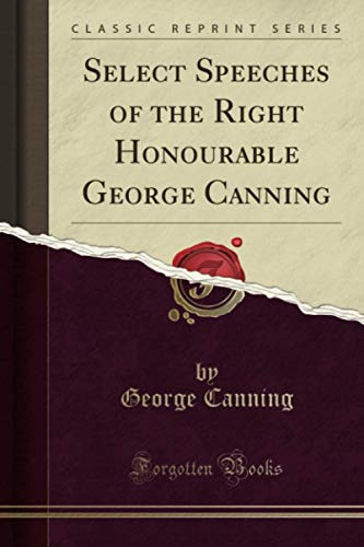 Select Speeches of the Right Honourable George Canning (Classic Reprint)