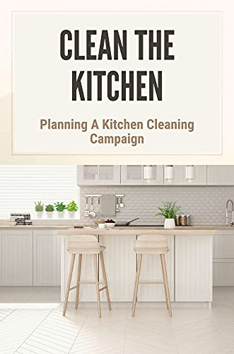 Clean The Kitchen: Planning A Kitchen Cleaning Campaign: Advice On Decluttering Kitchen (English Edition)