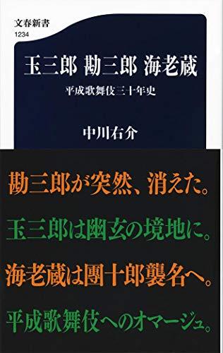 玉三郎 勘三郎 海老蔵 平成歌舞伎三十年史 (文春新書)