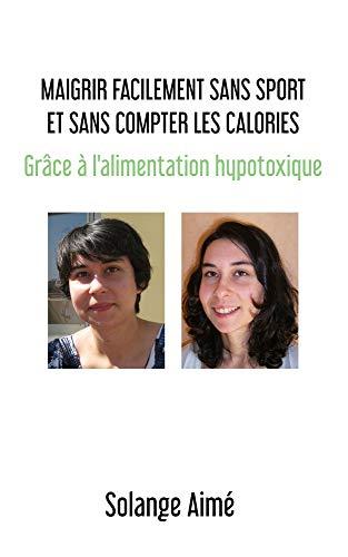 Maigrir facilement sans sport et sans compter les calories: Grâce à l'alimentation hypotoxique (French Edition)