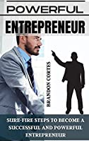Powerful Entrepreneur: Sure-Fire Steps to Become a Successful and Powerful Entrepreneur