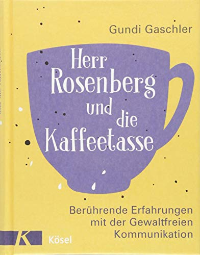Herr Rosenberg und die Kaffeetasse: Berührende Erfahrungen mit der Gewaltfreien Kommunikation