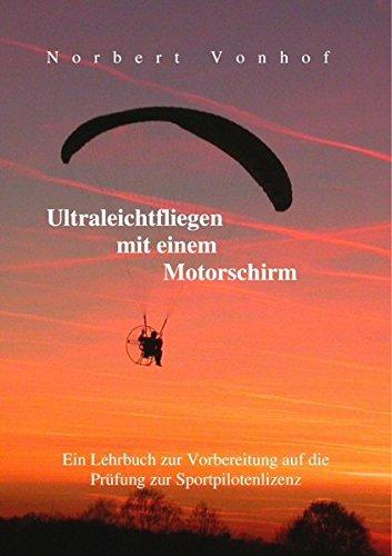 Ultraleichtfliegen mit einem Motorschirm: Ein Lehrbuch zur Vorbereitung auf die Prüfung zur Sportpilotenlizenz- Stand 5/2018