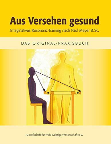 Aus Versehen gesund: Imaginatives Resonanz-Training nach Paul Meyer B. Sc. / das...