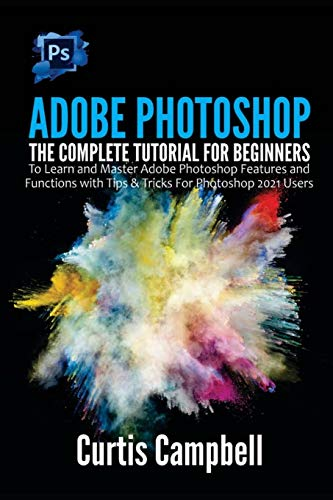 Adobe Photoshop: The Complete Tutorial for Beginners to Learn and Master Adobe Photoshop Features and Functions with Tips & Tricks For Photoshop 2021 Users