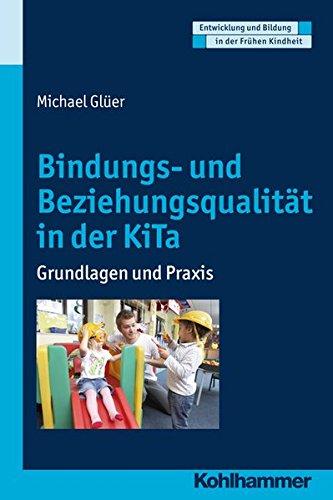Bindungs- und Beziehungsqualität in der KiTa: Grundlagen und Praxis (Entwicklung und Bildung in der Frühen Kindheit)