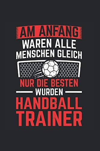 Am Anfang Waren Alle Menschen Gleich Nur Die Besten Wurden Handball Trainer: Liniertes Notizbuch (120 Seiten, ca. DIN A5)