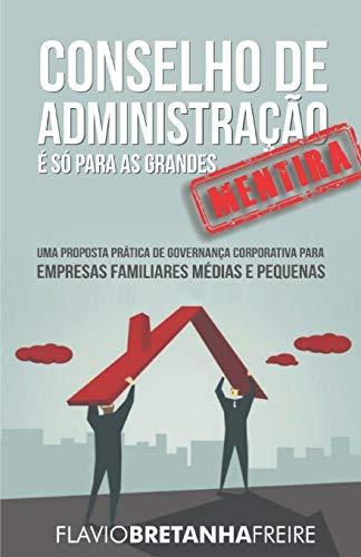 Conselho de Administração É Só Para as Grandes -´Mentira - Uma Proposta Prática de Governancia Corporativa Para Empresas Familiares Médias e Pequenas: ... para Empresas Familiares Médias e Pequenas