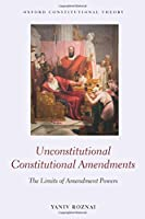 Unconstitutional Constitutional Amendments: The Limits of Amendment Powers (Oxford Constitutional Theory)