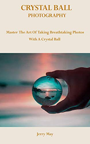 CRYSTAL BALL PHOTOGRAPHY: Master The Art Of Taking Breathtaking Photos With...