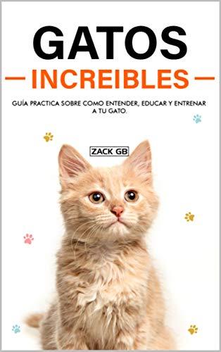 Gatos Increibles: Guía practica sobre como Entender, educar y entrenar a tu Gato | Educa a tu Gato para usar el Arenero | Juegos para Gatos | Educar a tu Gato para que no muerda