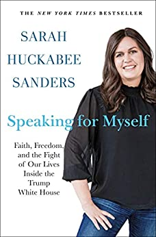 Speaking for Myself: Faith, Freedom, and the Fight of Our Lives Inside the Trump White House by [Sarah Huckabee Sanders]