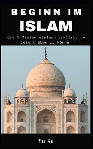 Beginn im Islam: die 5 Säulen einfach erklärt, um leicht üben zu können: (Praktischer Leitfaden für Gebet, Fasten, Almosenspenden usw.)