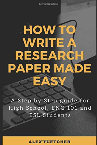 How to Write a Research Paper Made Easy: A Step by Step Guide for High School, ENG 101 and ESL students