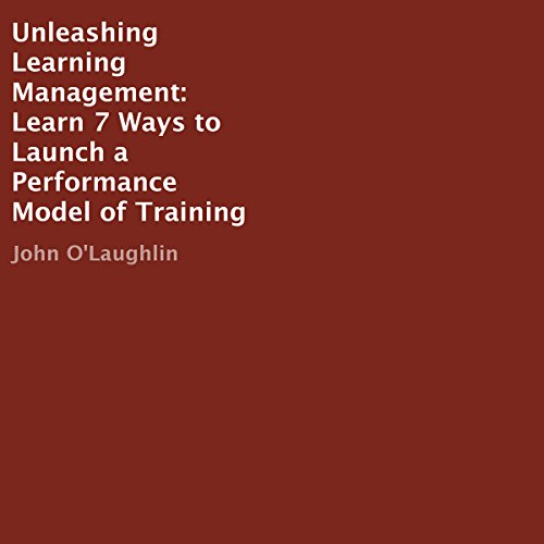 Unleashing Learning Management: Learn 7 Ways to Launch a Performance Model of Training audiobook cover art