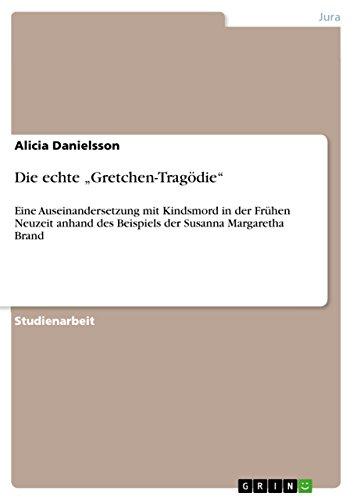 """Die echte """"Gretchen-Tragödie"""": Eine Auseinandersetzung mit Kindsmord in der Frühen Neuzeit anhand des Beispiels der Susanna Margaretha Brand"""