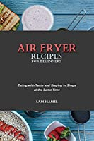 Air Fryer Recipes for Beginners: Eating with Taste and Staying in Shape at the Same Time