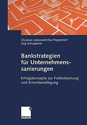Bankstrategien f�r Unternehmenssanierungen: Erfolgskonzepte zur Fr�herkennung und Krisenbew�ltigung