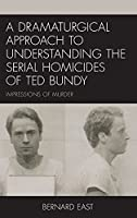 A Dramaturgical Approach to Understanding the Serial Homicides of Ted Bundy: Impressions of Murder
