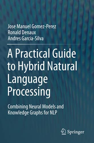 Compare Textbook Prices for A Practical Guide to Hybrid Natural Language Processing: Combining Neural Models and Knowledge Graphs for NLP 1st ed. 2020 Edition ISBN 9783030448325 by Gomez-Perez, Jose Manuel,Denaux, Ronald,Garcia-Silva, Andres