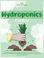 Hydroponics Garden: Discover How to Build an Inexpensive Garden at Home Even if You Are a Beginner. The Ultimate DIY Hydroponics System for Homegrown Organic Fruit, Herbs and Vegetables