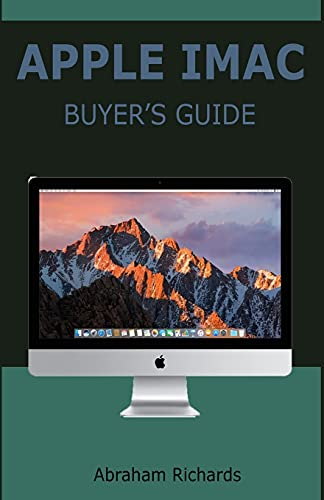 APPLE IMAC BUYER'S GUIDE: Complete User Manual for Beginners and Seniors on How to Use the New 27-inch iMac With Shortcuts, Tips And Tricks For Wireless Keyboard, A Wireless Apple Magic Mouse And Many