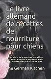 Le livre allemand de recettes de nourriture pour chiens: Des biscuits et de la nourriture pour chiens peu coûteux et rapides à préparer et à faire cuire facilement avec plus de 100 recettes