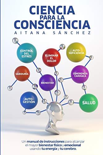Ciencia para la Consciencia: Manual para revertir el dolor, la enfermedad y el sufrimiento usando tu Consciencia y tu cerebro