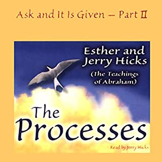 The Processes     Ask and It Is Given, Volume 2              Written by:                                                                                                                                 Esther Hicks,                                                                                        Jerry Hicks                               Narrated by:                                                                                                                                 Jerry Hicks                      Length: 4 hrs and 26 mins     18 ratings     Overall 4.9