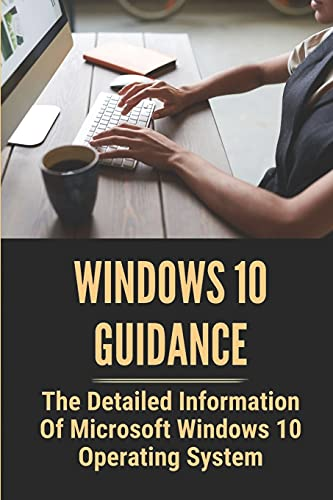 Windows 10 Guidance: The Detailed Information Of Microsoft Windows 10 Operating System: Microsoft Windows 10 For Seniors