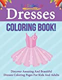 Dresses Coloring Book! Discover Amazing And Beautiful Dresses Coloring Pages For Kids And Adults
