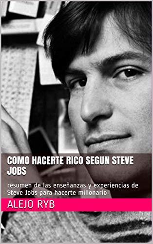 COMO HACERTE RICO SEGUN STEVE JOBS: resumen de las enseñanzas y experiencias de Steve Jobs para hacerte millonario (Millonarios nº 2) (Spanish Edition)