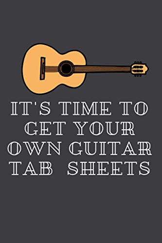 It's Time To GET YOUR OWN GUITAR TAB SHEETS: 6x9 Journal For writing Down your Guitar Tab Sheets ( Instrument Themed Book )