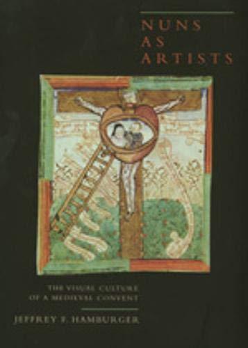 Hamburger, J: Nuns as Artists - The Visual Culture of a Medi: The Visual Culture of a Medieval Convent (California Studies in the History of Art, Band 37)