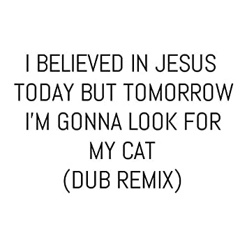 I Believed in Jesus Today but Tomorrow I'm Gonna Look for My Cat (Dub Remix)