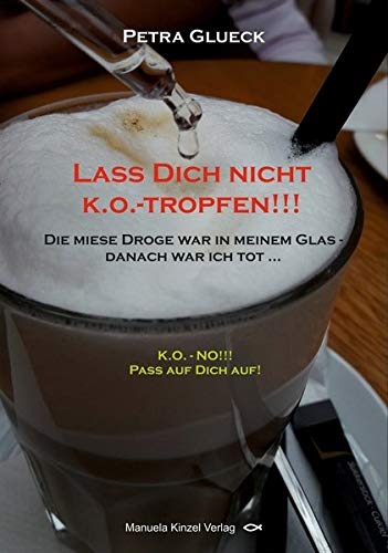 Lass Dich nicht k.o.-tropfen!!!: Die miese Droge war in meinem Glas. – Danach war ich tot...