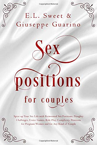 Sex Positions for Couples: Spice up Your Sex Life with Reinvented Sex Positions, Naughty Challenges, Erotic Games, Role Play, Complicity, Positions for Pregnant Women and for Any Kind of Couple