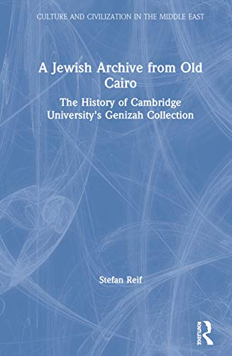 A Jewish Archive from Old Cairo: The History of Cambridge University\'s Genizah Collection (Culture and Civilization in the Middle East)