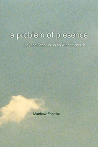 A Problem of Presence: Beyond Scripture in an African Church (Volume 2) (The Anthropology of Christianity)