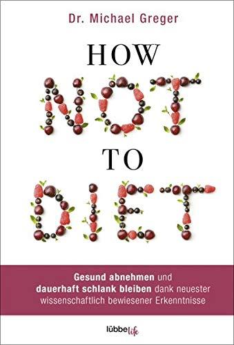How Not to Diet: Gesund abnehmen und dauerhaft schlank bleiben dank neuester wissenschaftlich bewiesener Erkenntnisse