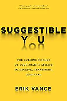 Suggestible You: The Curious Science of Your Brain's Ability to Deceive, Transform, and Heal by [Erik Vance]
