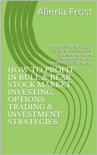 HOW TO PROFIT IN BULL & BEAR STOCK MARKET INVESTING, OPTIONS TRADING & INVESTMENT STRATEGIES: A BEGINNERS' GUIDE TO BE SAFE EVEN IN CRASHING BEAR MARKETS & ALL MARKET CONDITIONS