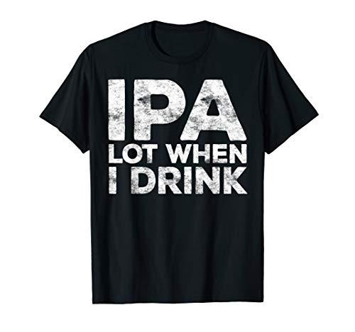 IPA Lot When I Drink T-Shirt Beer Lover Gift Shirt T-Shirt