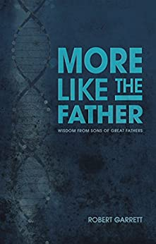 More Like the Father: Wisdom from Sons of Great Fathers by [Robert Garrett]