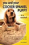 You and Your Cocker Spaniel Puppy in a Nutshell: The essential owners' guide to perfect puppy parenting – with easy-to-follow steps on how to choose and care for your new arrival