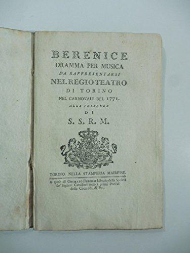 Berenice. Dramma per musica da rappresentarsi nel Regio Teatro di Torino nel Carnovale del 1771 [Mozart quindicenne vide la rappresentazione torinese]