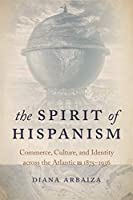 The Spirit of Hispanism: Commerce, Culture, and Identity Across the Atlantic, 1875–1936